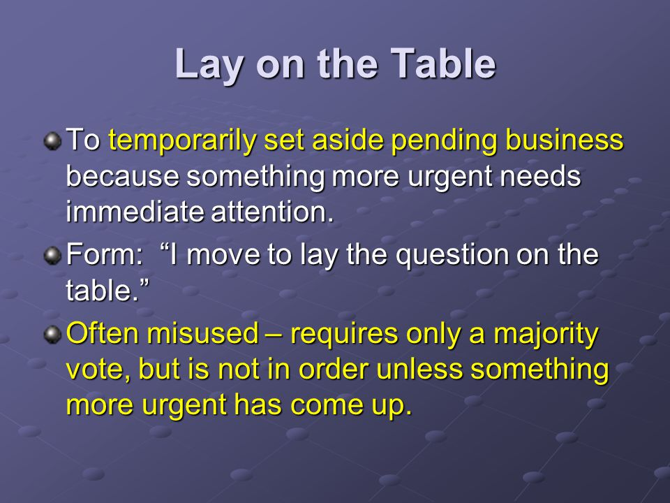 Lay on the Table To temporarily set aside pending business because something more urgent needs immediate attention.