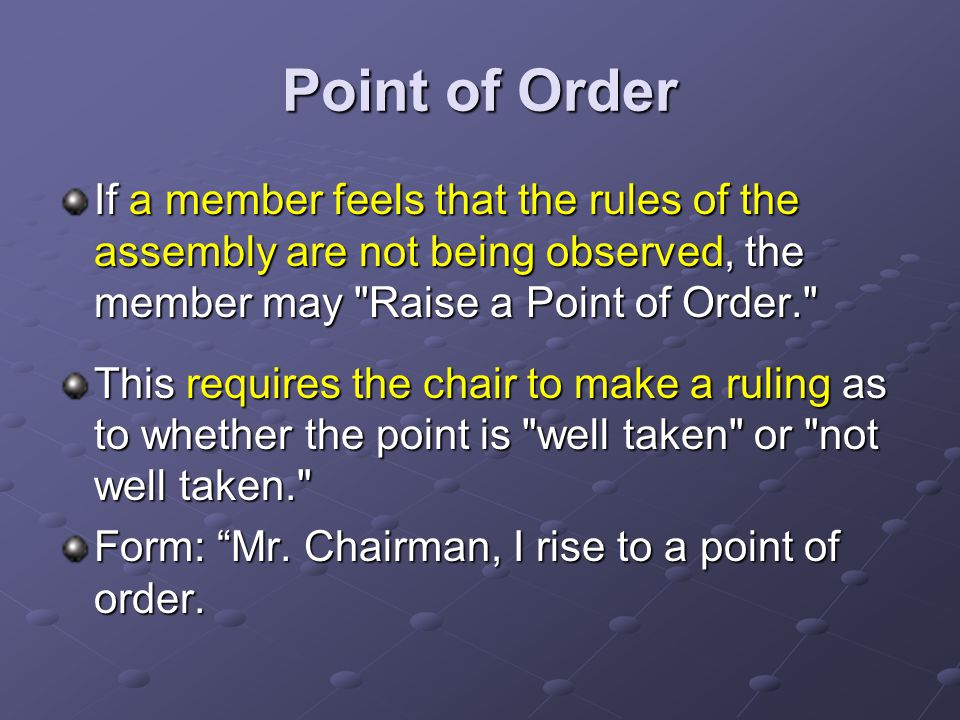 Point of Order If a member feels that the rules of the assembly are not being observed, the member may Raise a Point of Order. This requires the chair to make a ruling as to whether the point is well taken or not well taken. Form: Mr.