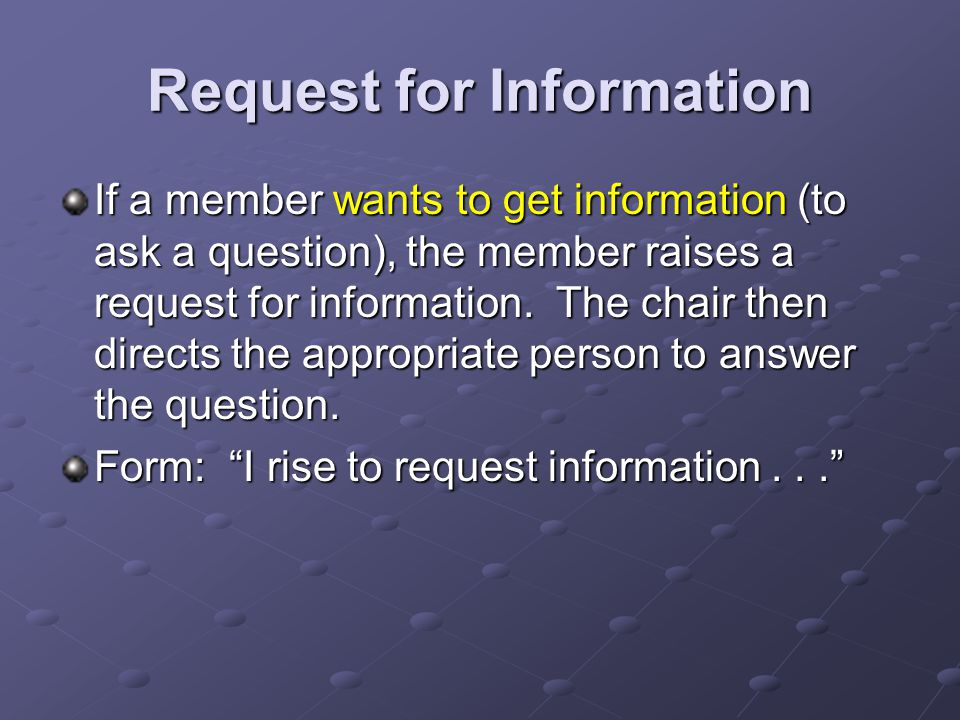 Request for Information If a member wants to get information (to ask a question), the member raises a request for information.