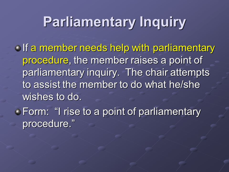 Parliamentary Inquiry If a member needs help with parliamentary procedure, the member raises a point of parliamentary inquiry.