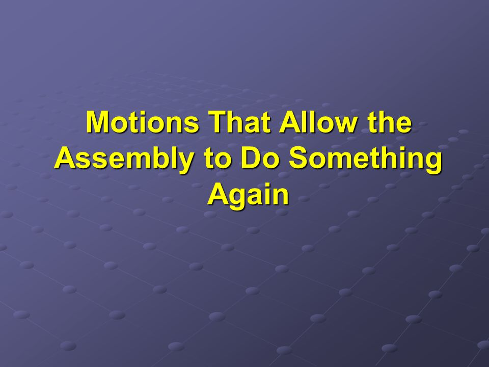 Motions That Allow the Assembly to Do Something Again
