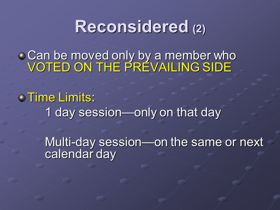Reconsidered (2) Can be moved only by a member who VOTED ON THE PREVAILING SIDE Time Limits: 1 day session—only on that day Multi-day session—on the same or next calendar day