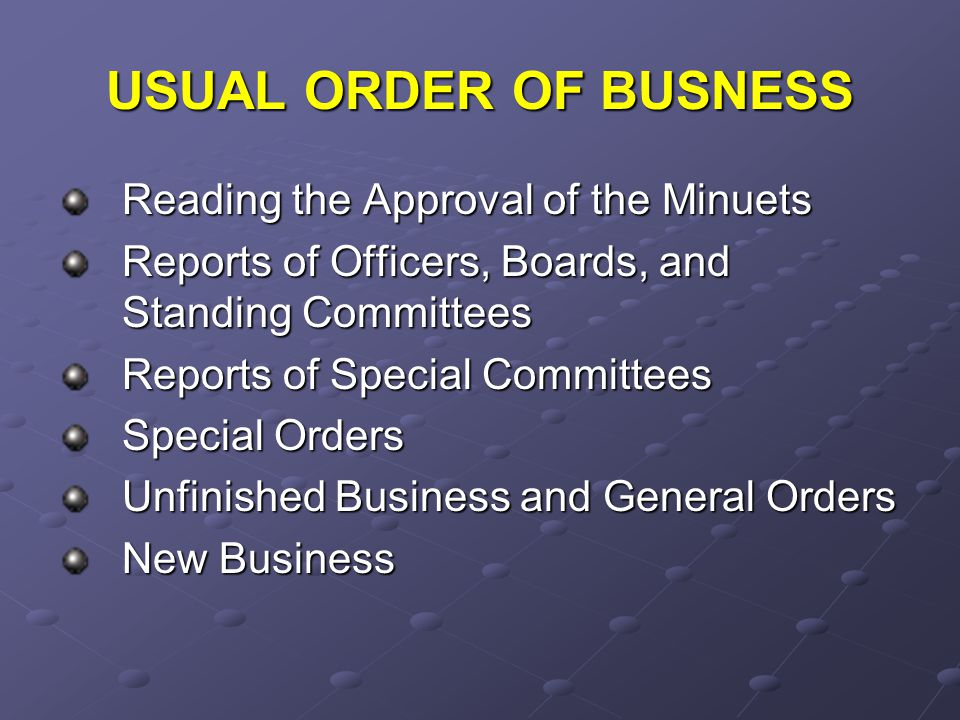 USUAL ORDER OF BUSNESS Reading the Approval of the Minuets Reports of Officers, Boards, and Standing Committees Reports of Special Committees Special Orders Unfinished Business and General Orders New Business