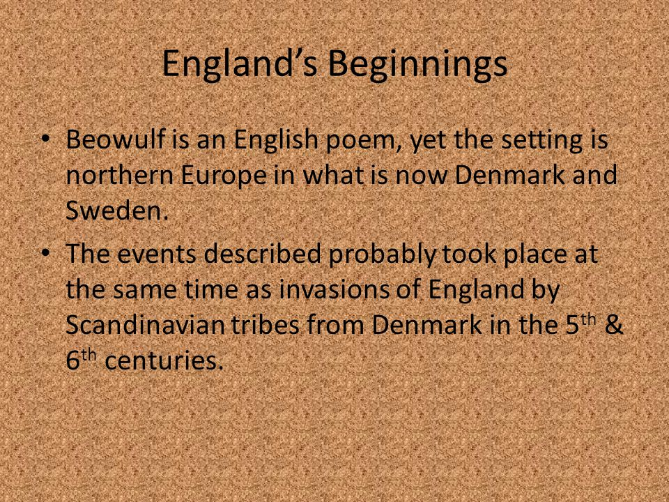England's Beginnings Beowulf is an English poem, yet the setting is northern Europe in what is now Denmark and Sweden. The events described probably t