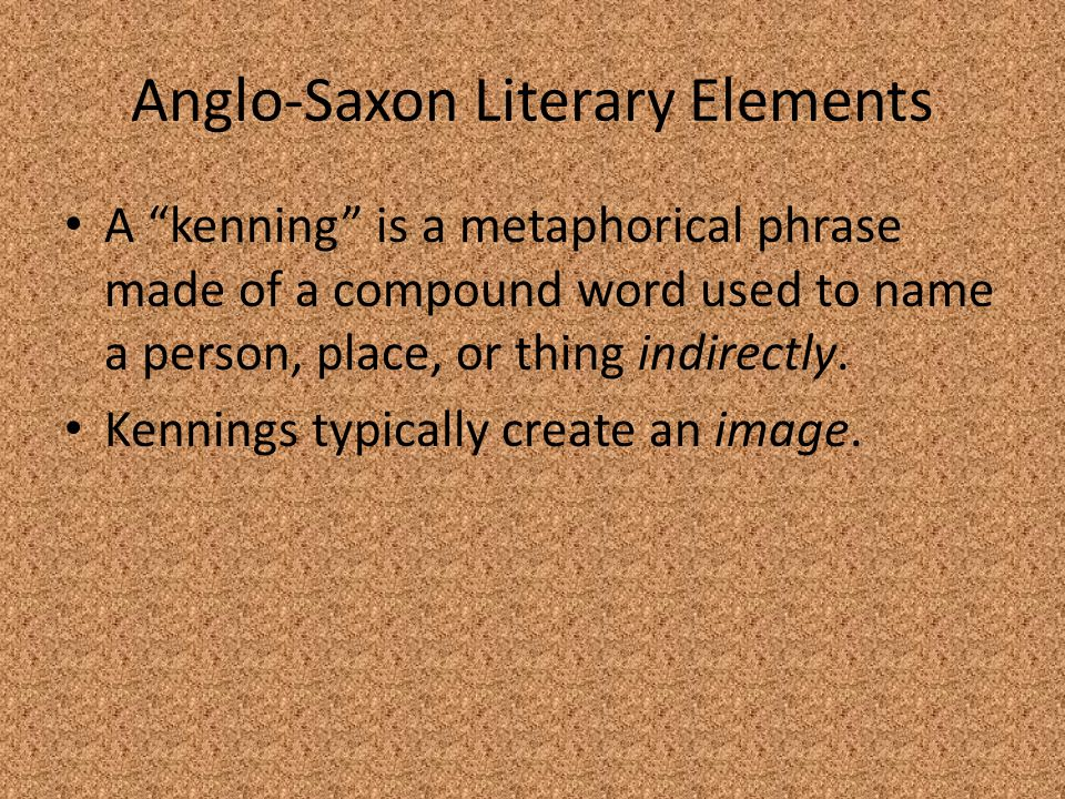 """Anglo-Saxon Literary Elements A """"kenning"""" is a metaphorical phrase made of a compound word used to name a person, place, or thing indirectly. Kennings"""