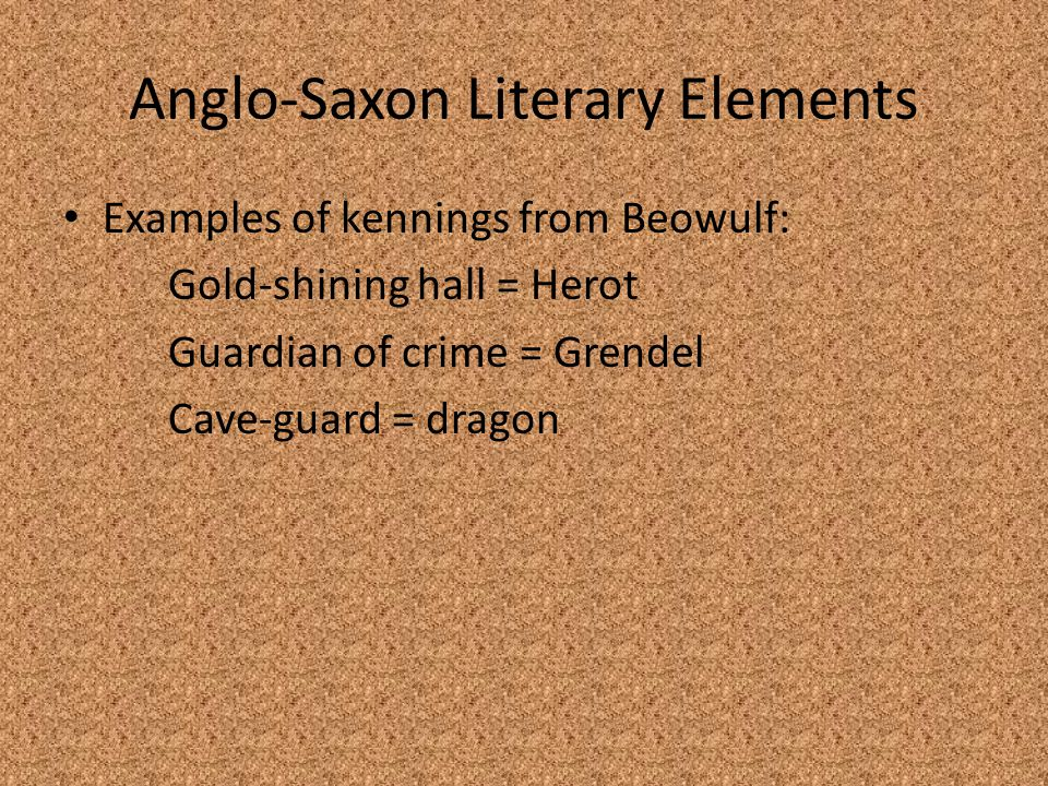 Anglo-Saxon Literary Elements Examples of kennings from Beowulf: Gold-shining hall = Herot Guardian of crime = Grendel Cave-guard = dragon