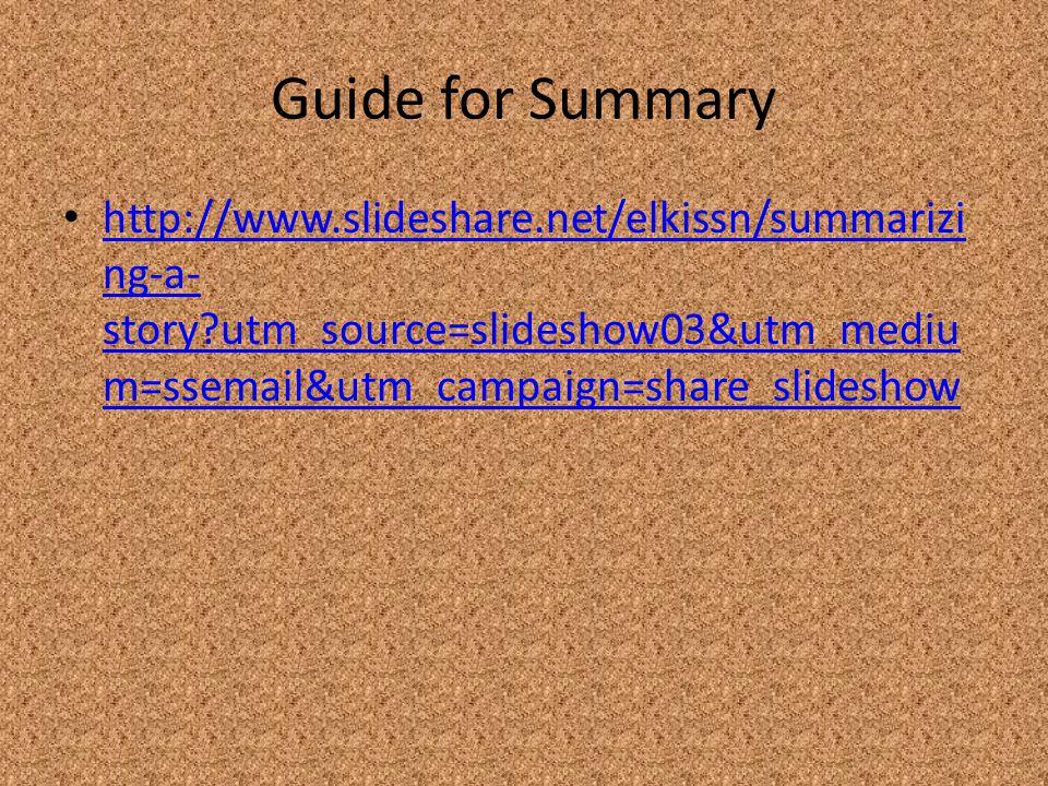 Guide for Summary http://www.slideshare.net/elkissn/summarizi ng-a- story?utm_source=slideshow03&utm_mediu m=ssemail&utm_campaign=share_slideshow http