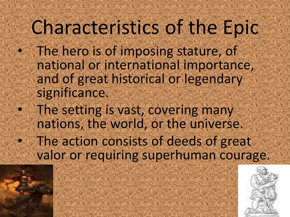 Characteristics of the Epic The hero is of imposing stature, of national or international importance, and of great historical or legendary significanc