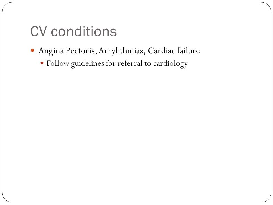 CV conditions Angina Pectoris, Arryhthmias, Cardiac failure Follow guidelines for referral to cardiology
