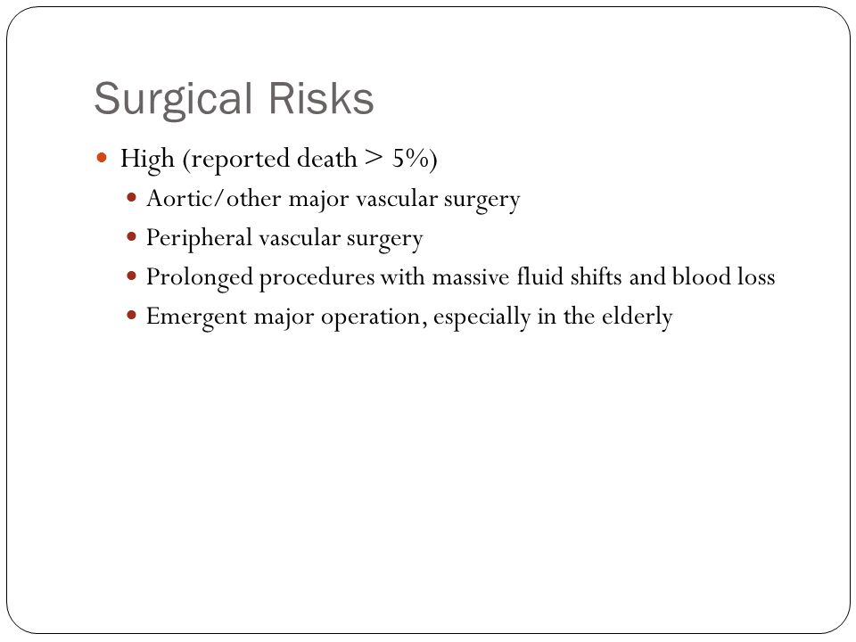 Surgical Risks High (reported death > 5%) Aortic/other major vascular surgery Peripheral vascular surgery Prolonged procedures with massive fluid shifts and blood loss Emergent major operation, especially in the elderly