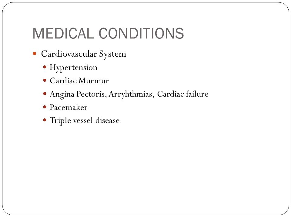 MEDICAL CONDITIONS Cardiovascular System Hypertension Cardiac Murmur Angina Pectoris, Arryhthmias, Cardiac failure Pacemaker Triple vessel disease
