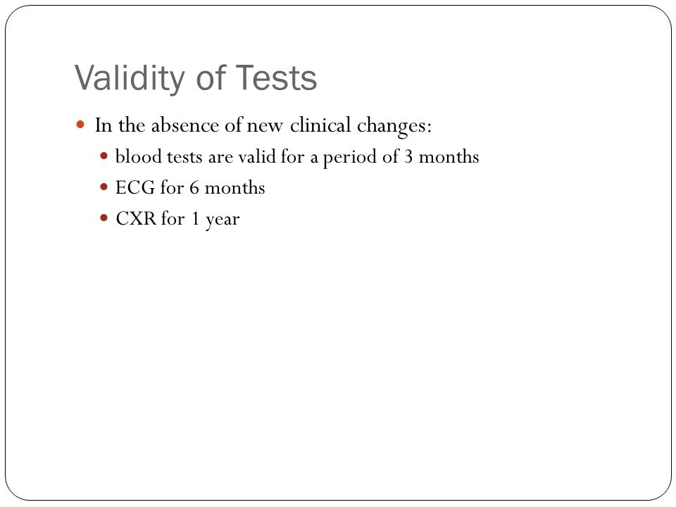 Validity of Tests In the absence of new clinical changes: blood tests are valid for a period of 3 months ECG for 6 months CXR for 1 year
