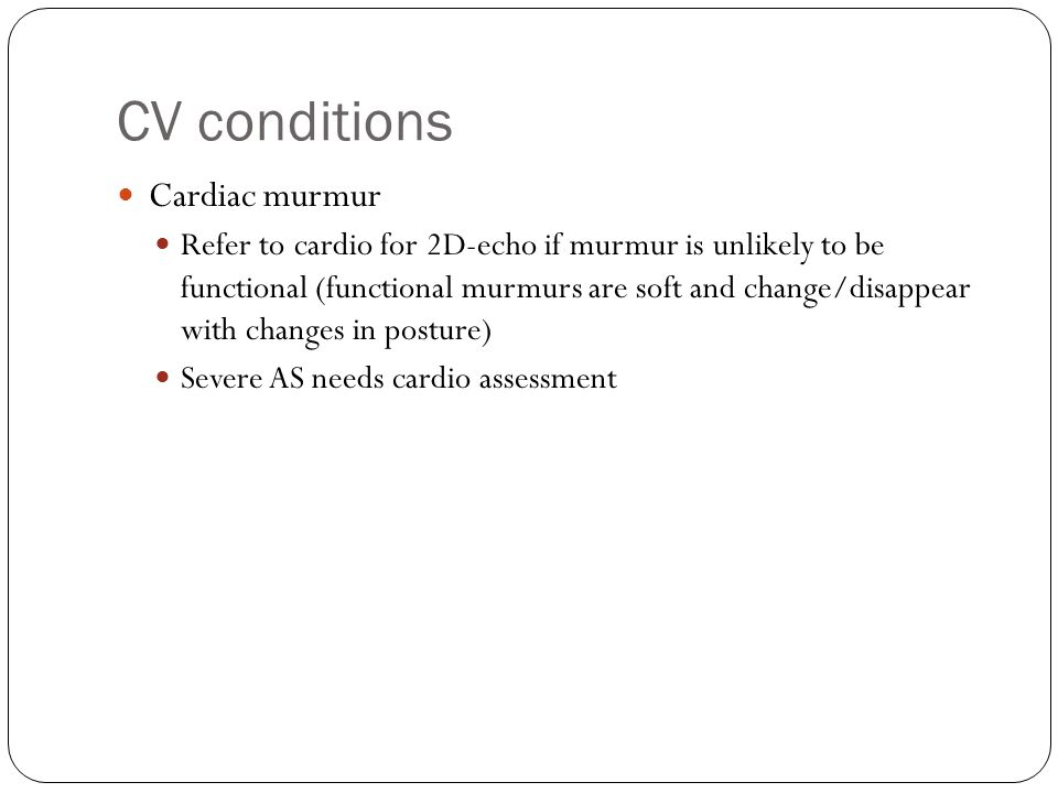 CV conditions Cardiac murmur Refer to cardio for 2D-echo if murmur is unlikely to be functional (functional murmurs are soft and change/disappear with changes in posture) Severe AS needs cardio assessment