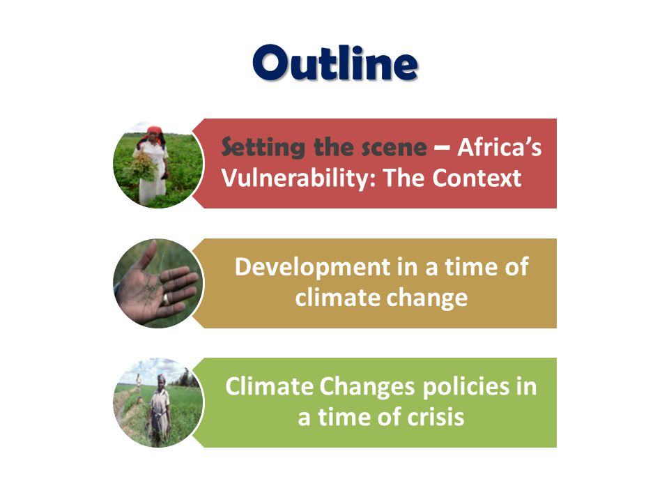 Outline Setting the scene – Africa's Vulnerability: The Context Development in a time of climate change Climate Changes policies in a time of crisis