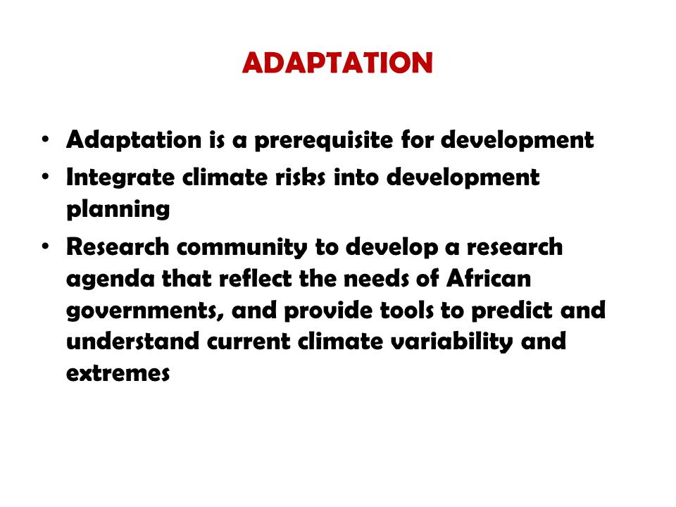 ADAPTATION Adaptation is a prerequisite for development Integrate climate risks into development planning Research community to develop a research agenda that reflect the needs of African governments, and provide tools to predict and understand current climate variability and extremes