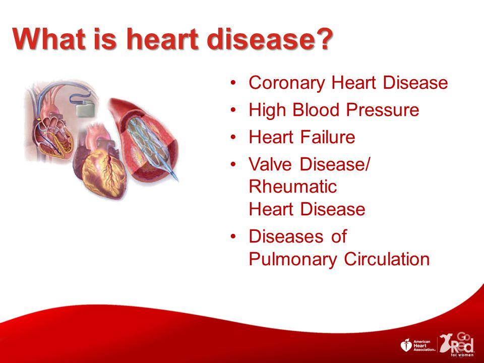 12 Coronary Heart Disease High Blood Pressure Heart Failure Valve Disease/ Rheumatic Heart Disease Diseases of Pulmonary Circulation What is heart disease?