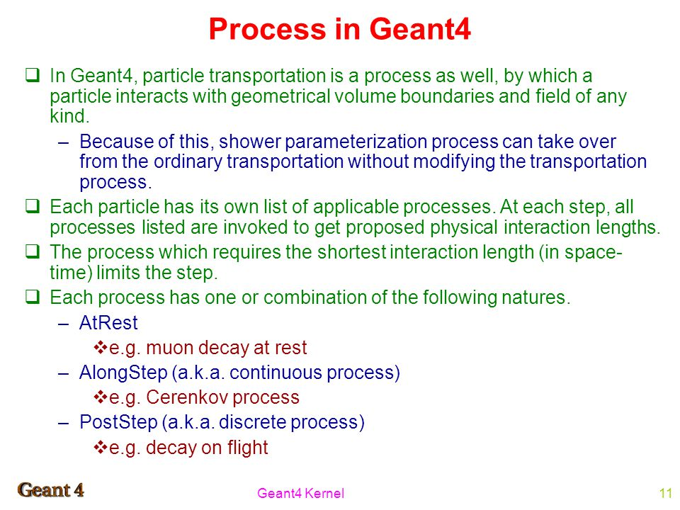 Geant4 Kernel11 Process in Geant4  In Geant4, particle transportation is a process as well, by which a particle interacts with geometrical volume boundaries and field of any kind.