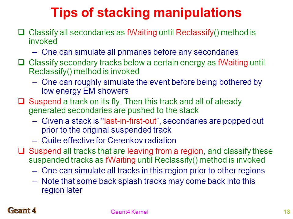 Geant4 Kernel18 Tips of stacking manipulations  Classify all secondaries as fWaiting until Reclassify() method is invoked –One can simulate all primaries before any secondaries  Classify secondary tracks below a certain energy as fWaiting until Reclassify() method is invoked –One can roughly simulate the event before being bothered by low energy EM showers  Suspend a track on its fly.