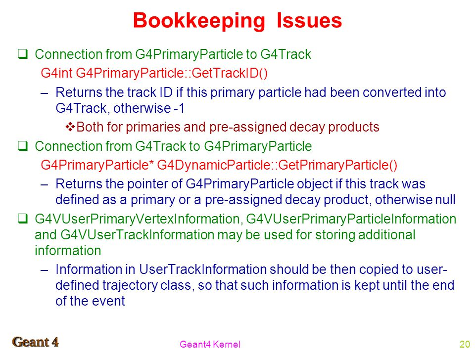 Geant4 Kernel20 Bookkeeping Issues  Connection from G4PrimaryParticle to G4Track G4int G4PrimaryParticle::GetTrackID() –Returns the track ID if this primary particle had been converted into G4Track, otherwise -1  Both for primaries and pre-assigned decay products  Connection from G4Track to G4PrimaryParticle G4PrimaryParticle* G4DynamicParticle::GetPrimaryParticle() –Returns the pointer of G4PrimaryParticle object if this track was defined as a primary or a pre-assigned decay product, otherwise null  G4VUserPrimaryVertexInformation, G4VUserPrimaryParticleInformation and G4VUserTrackInformation may be used for storing additional information –Information in UserTrackInformation should be then copied to user- defined trajectory class, so that such information is kept until the end of the event