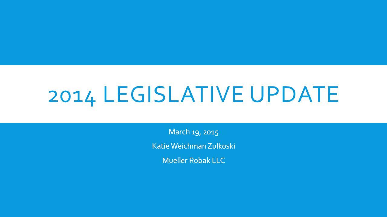 2014 LEGISLATIVE UPDATE March 19, 2015 Katie Weichman Zulkoski Mueller Robak LLC