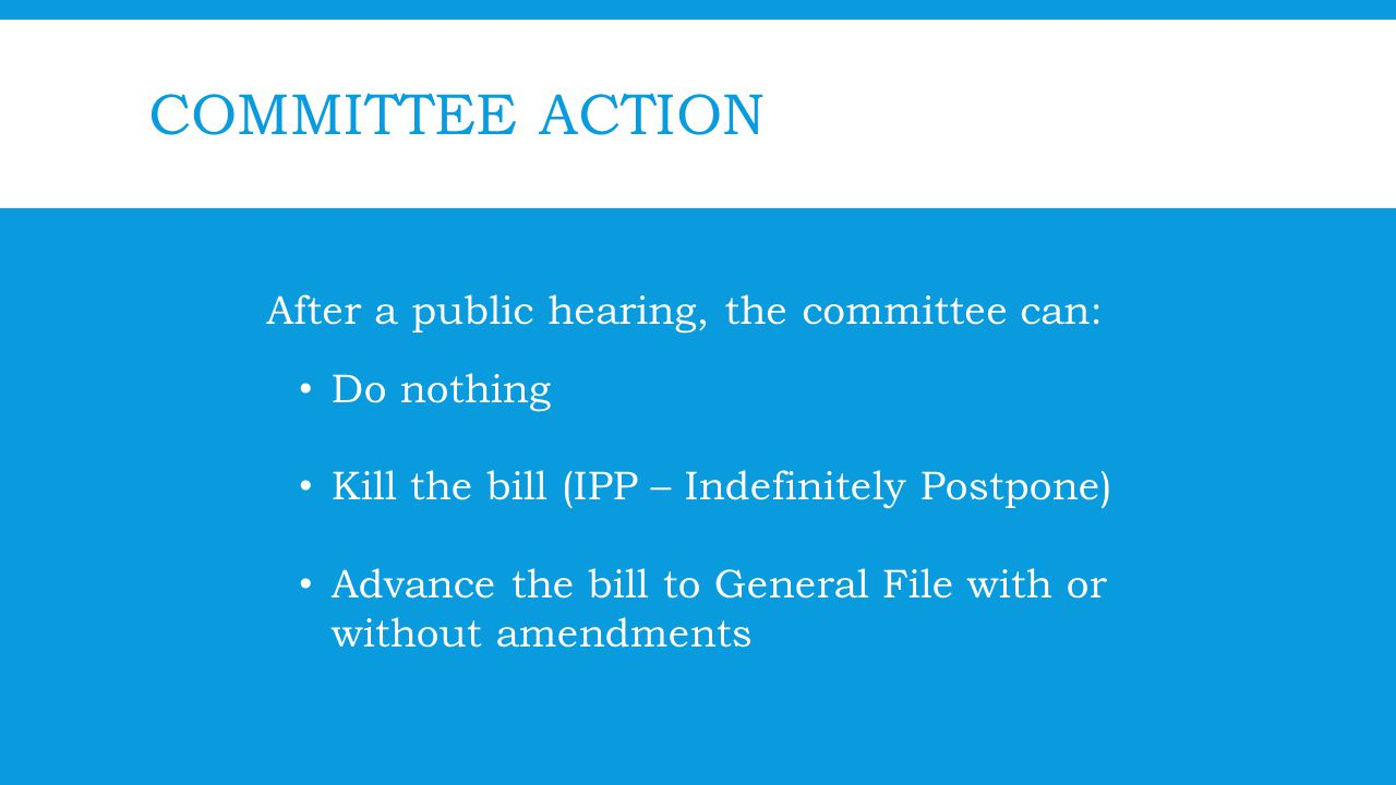 COMMITTEE ACTION After a public hearing, the committee can: Do nothing Kill the bill (IPP – Indefinitely Postpone) Advance the bill to General File with or without amendments