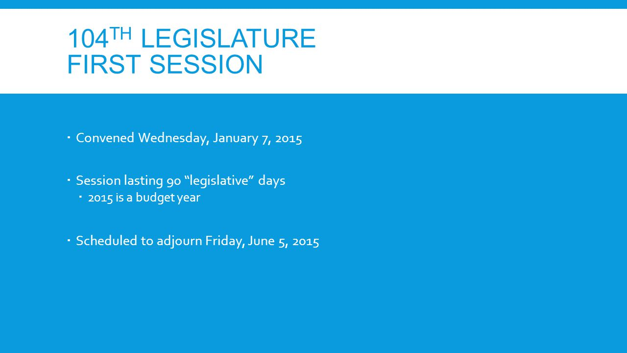 104 TH LEGISLATURE FIRST SESSION  Convened Wednesday, January 7, 2015  Session lasting 90 legislative days  2015 is a budget year  Scheduled to adjourn Friday, June 5, 2015