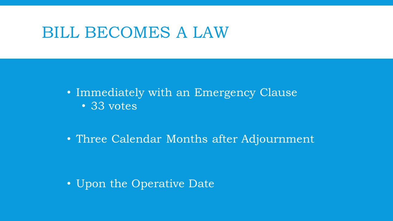 BILL BECOMES A LAW Immediately with an Emergency Clause 33 votes Three Calendar Months after Adjournment Upon the Operative Date