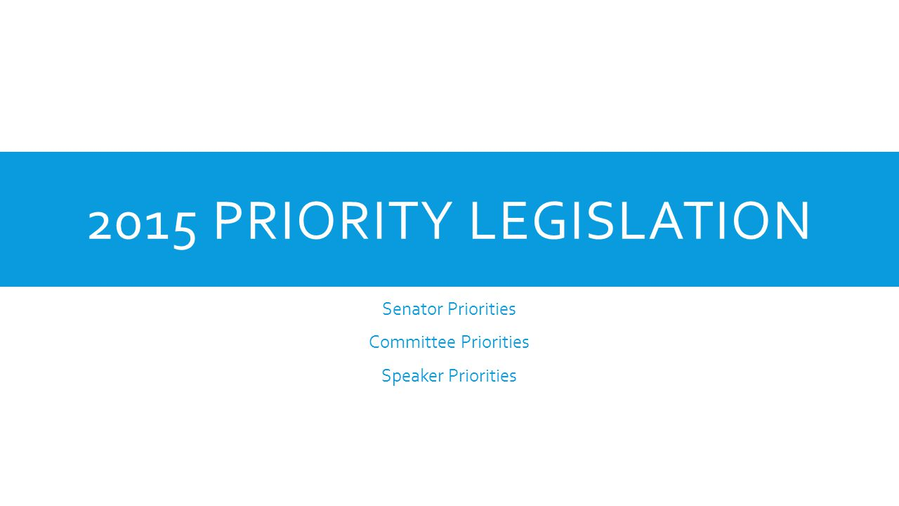 2015 PRIORITY LEGISLATION Senator Priorities Committee Priorities Speaker Priorities