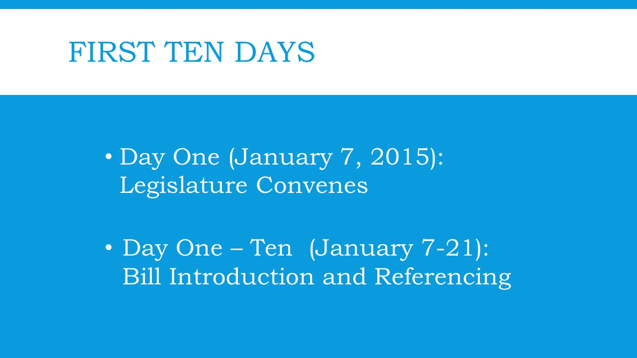 FIRST TEN DAYS Day One (January 7, 2015): Legislature Convenes Day One – Ten (January 7-21): Bill Introduction and Referencing