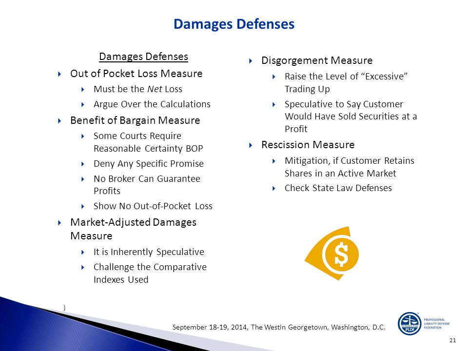 21 Damages Defenses )  Out of Pocket Loss Measure  Must be the Net Loss  Argue Over the Calculations  Benefit of Bargain Measure  Some Courts Require Reasonable Certainty BOP  Deny Any Specific Promise  No Broker Can Guarantee Profits  Show No Out-of-Pocket Loss  Market-Adjusted Damages Measure  It is Inherently Speculative  Challenge the Comparative Indexes Used  Disgorgement Measure  Raise the Level of Excessive Trading Up  Speculative to Say Customer Would Have Sold Securities at a Profit  Rescission Measure  Mitigation, if Customer Retains Shares in an Active Market  Check State Law Defenses September 18-19, 2014, The Westin Georgetown, Washington, D.C.