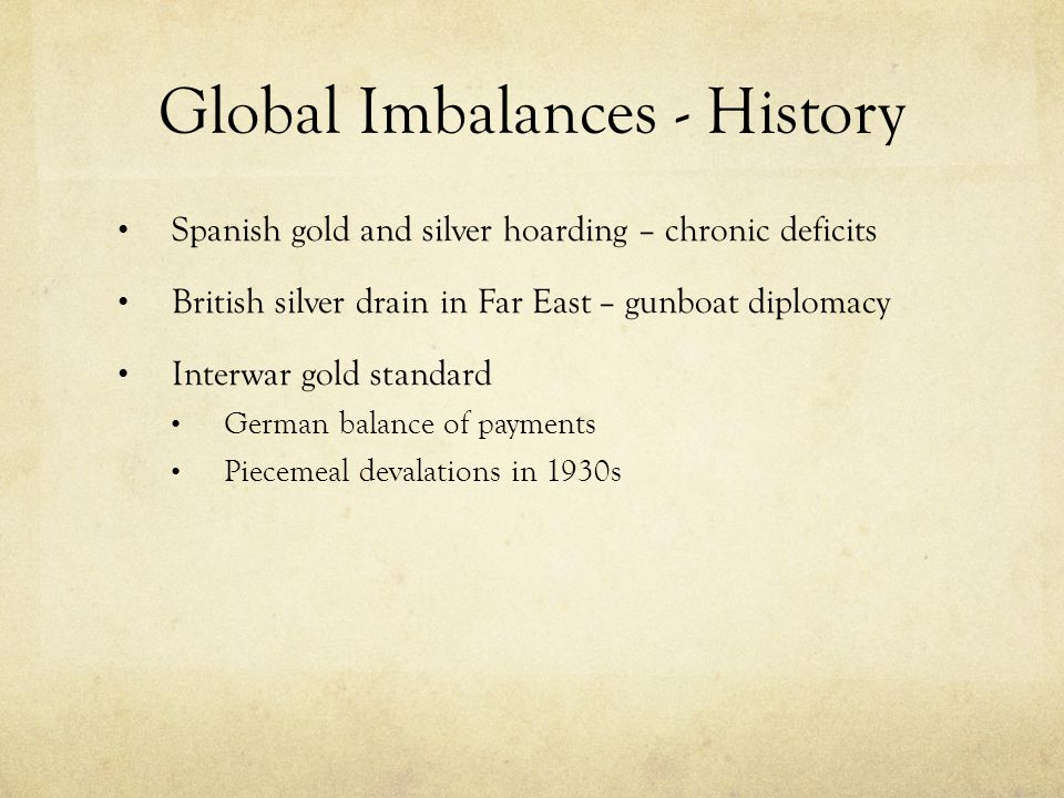 Global Imbalances - History Spanish gold and silver hoarding – chronic deficits British silver drain in Far East – gunboat diplomacy Interwar gold standard German balance of payments Piecemeal devalations in 1930s