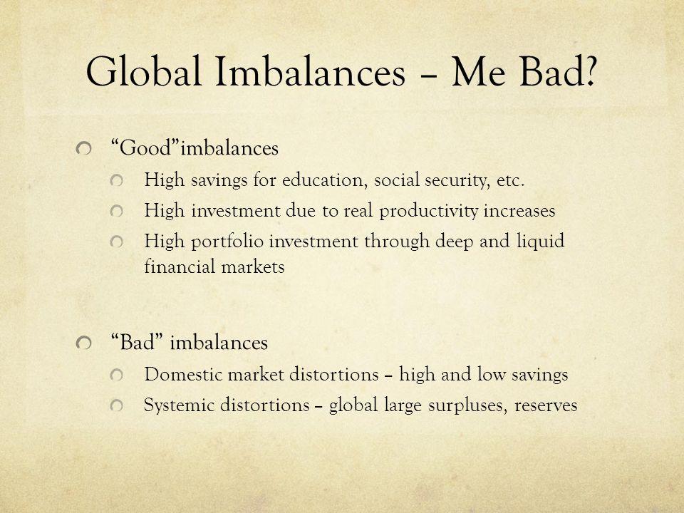 Global Imbalances – Me Bad. Good imbalances High savings for education, social security, etc.