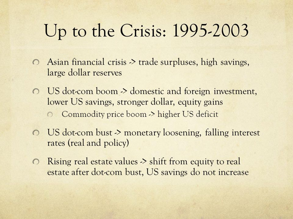 Up to the Crisis: 1995-2003 Asian financial crisis -> trade surpluses, high savings, large dollar reserves US dot-com boom -> domestic and foreign investment, lower US savings, stronger dollar, equity gains Commodity price boom -> higher US deficit US dot-com bust -> monetary loosening, falling interest rates (real and policy) Rising real estate values -> shift from equity to real estate after dot-com bust, US savings do not increase