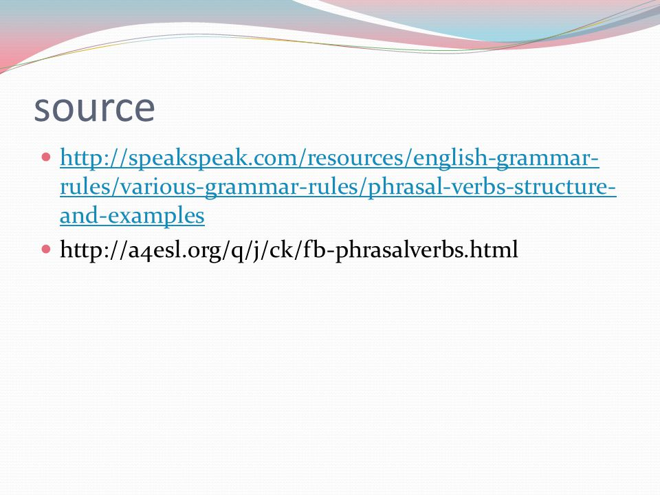 source http://speakspeak.com/resources/english-grammar- rules/various-grammar-rules/phrasal-verbs-structure- and-examples http://speakspeak.com/resources/english-grammar- rules/various-grammar-rules/phrasal-verbs-structure- and-examples http://a4esl.org/q/j/ck/fb-phrasalverbs.html