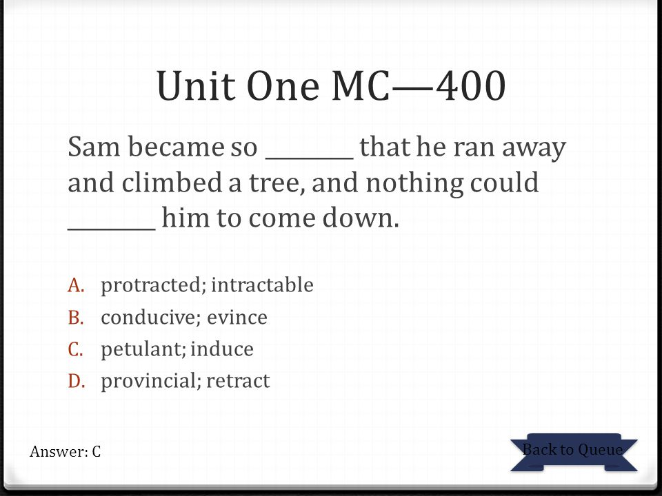 Unit One MC—400 Sam became so ________ that he ran away and climbed a tree, and nothing could ________ him to come down. A. protracted; intractable B.