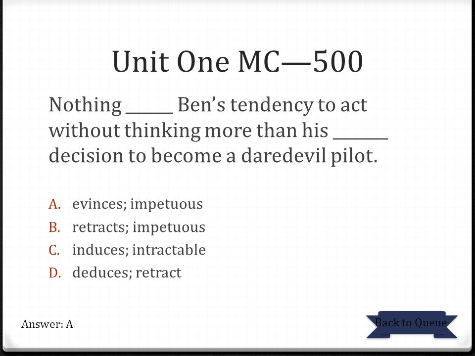 Unit One MC—500 Nothing ______ Ben's tendency to act without thinking more than his _______ decision to become a daredevil pilot. A. evinces; impetuou