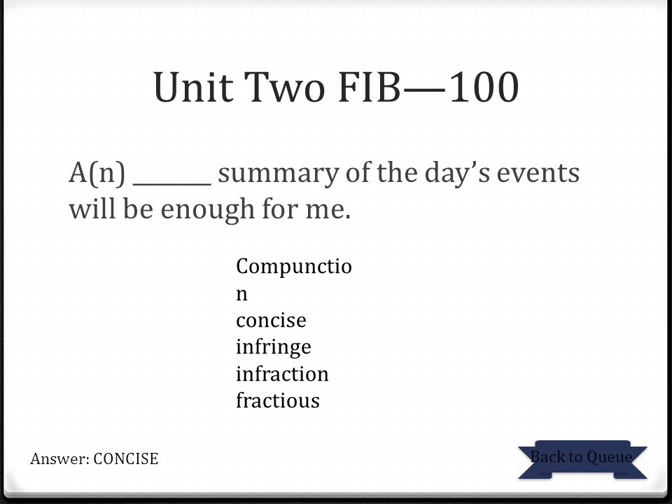 Unit Two FIB—100 A(n) _______ summary of the day's events will be enough for me. Back to Queue Answer: CONCISE Compunctio n concise infringe infractio