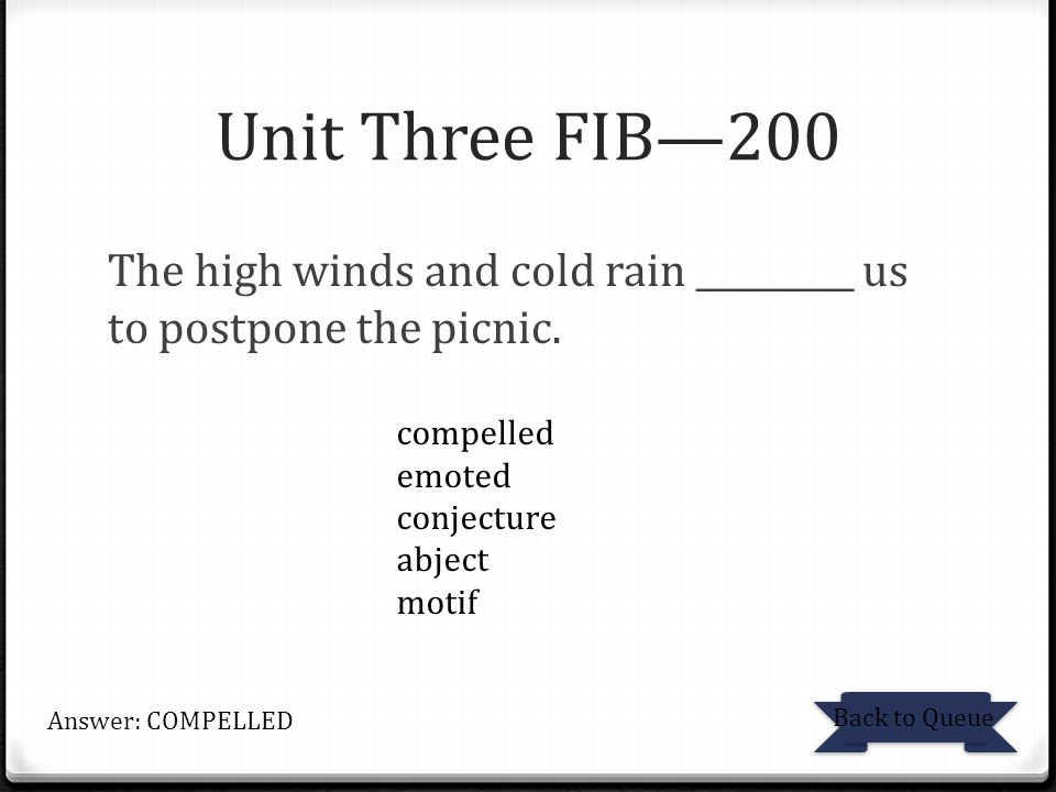Unit Three FIB—200 The high winds and cold rain _________ us to postpone the picnic. Back to Queue Answer: COMPELLED compelled emoted conjecture abjec