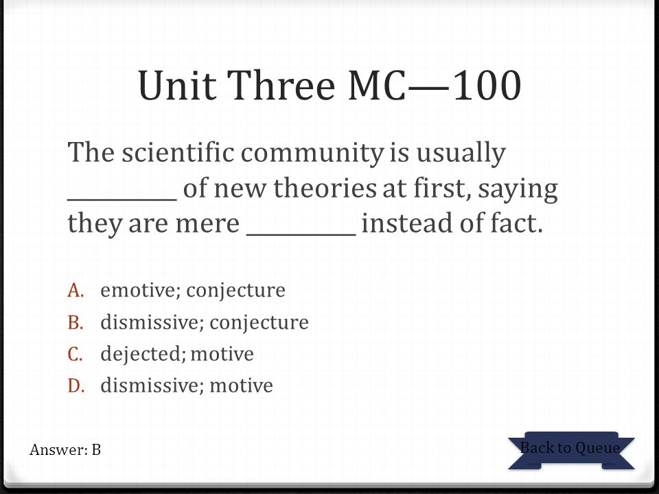 Unit Three MC—100 The scientific community is usually __________ of new theories at first, saying they are mere __________ instead of fact. A. emotive