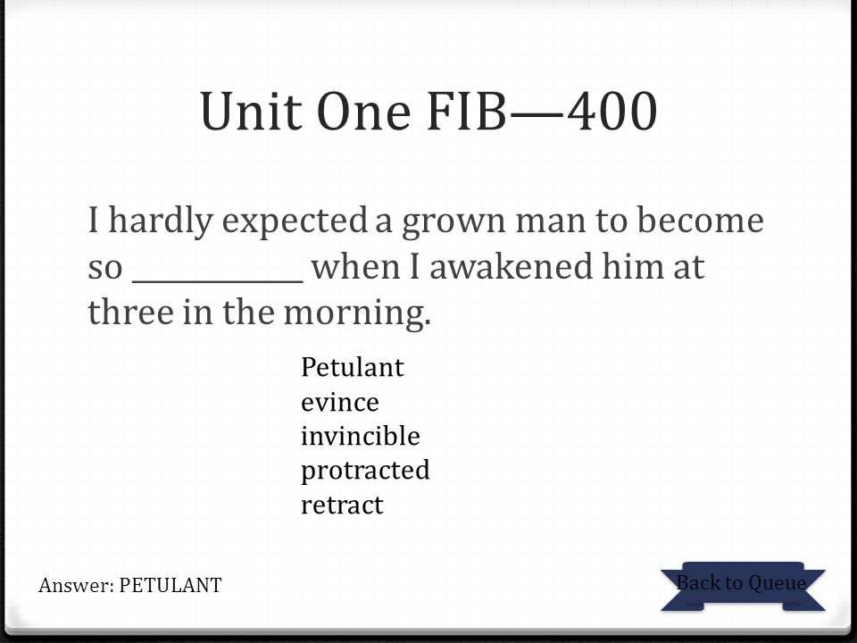 Unit One FIB—400 I hardly expected a grown man to become so ____________ when I awakened him at three in the morning. Back to Queue Answer: PETULANT P