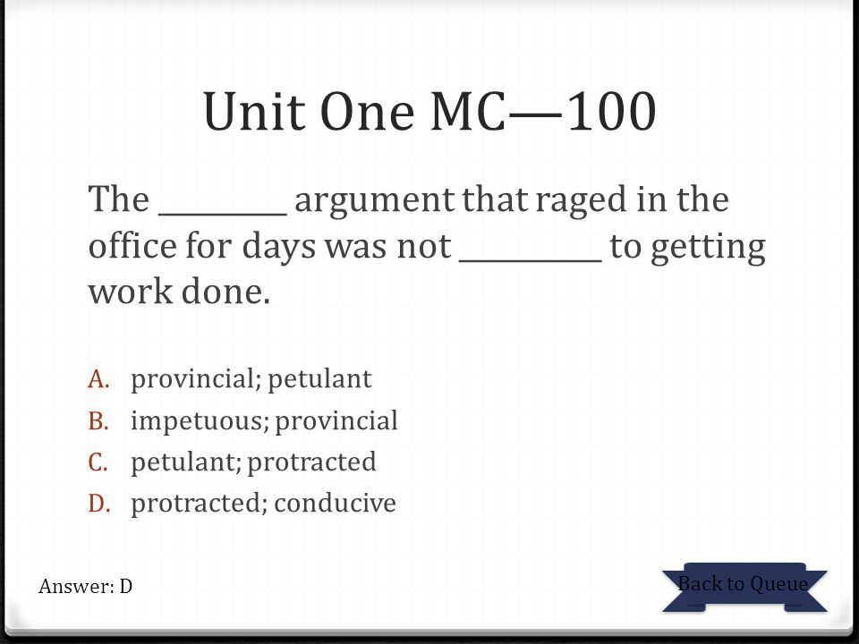Unit One MC—100 The _________ argument that raged in the office for days was not __________ to getting work done. A. provincial; petulant B. impetuous