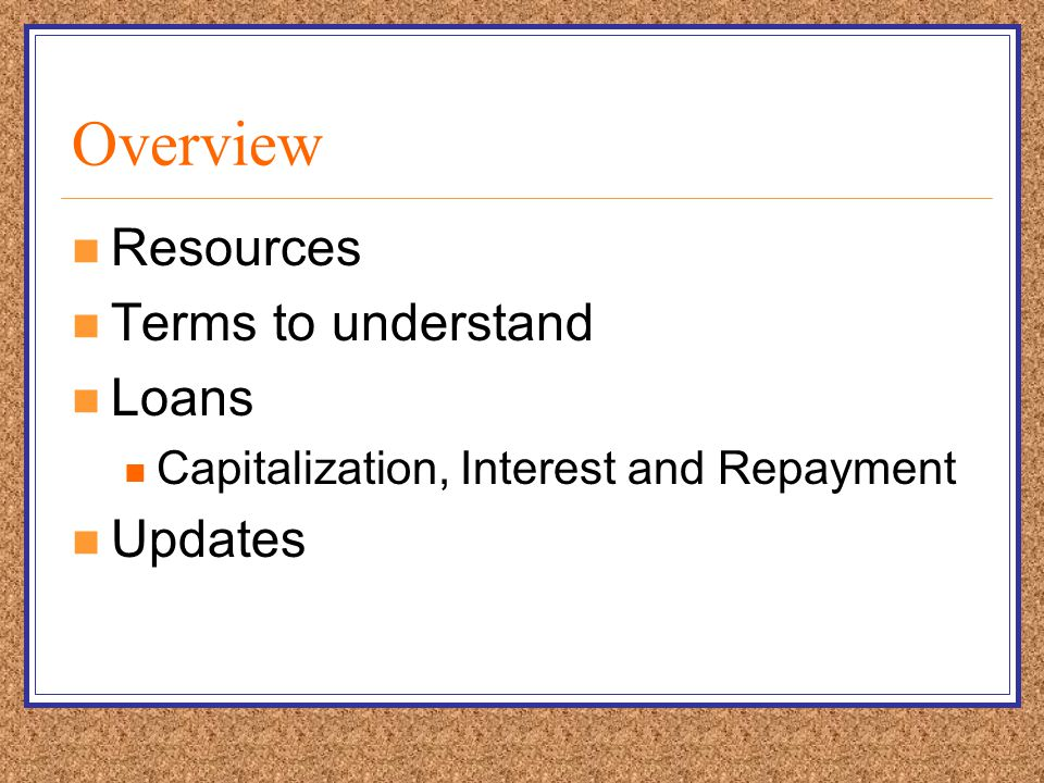 Overview Resources Terms to understand Loans Capitalization, Interest and Repayment Updates