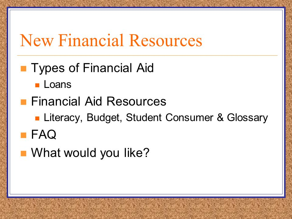 New Financial Resources Types of Financial Aid Loans Financial Aid Resources Literacy, Budget, Student Consumer & Glossary FAQ What would you like