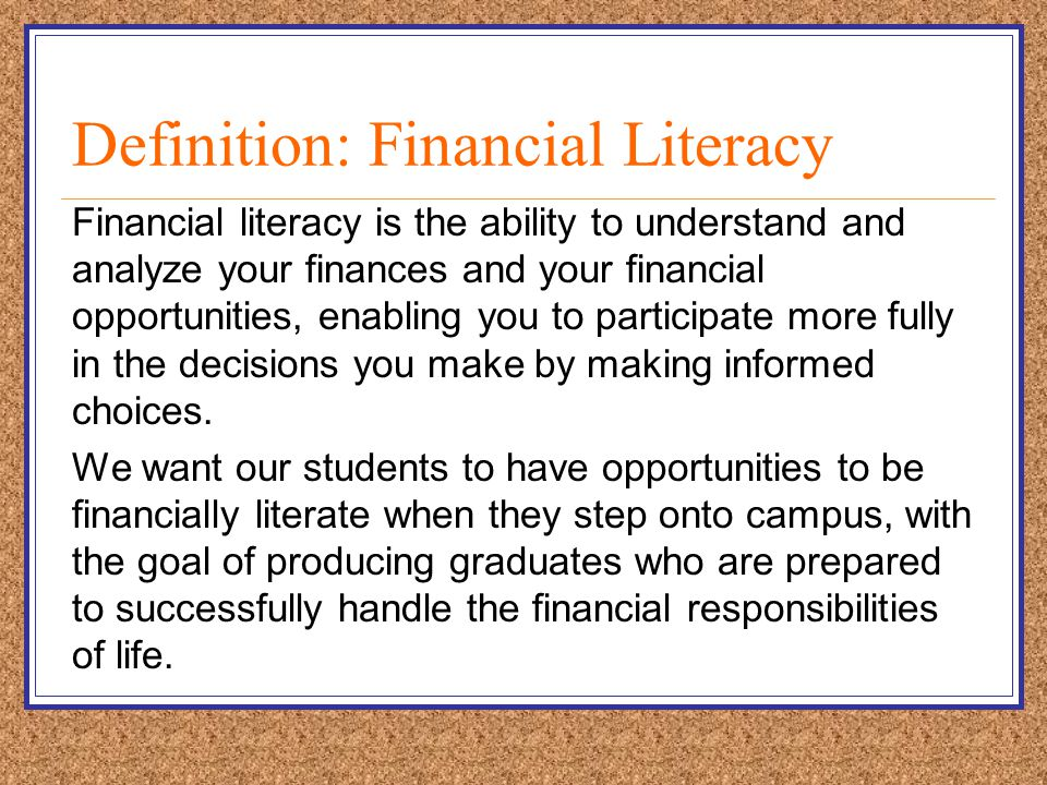 Definition: Financial Literacy Financial literacy is the ability to understand and analyze your finances and your financial opportunities, enabling you to participate more fully in the decisions you make by making informed choices.