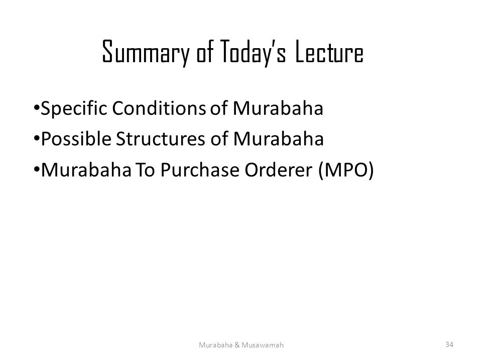 Summary of Today's Lecture Specific Conditions of Murabaha Possible Structures of Murabaha Murabaha To Purchase Orderer (MPO) Murabaha & Musawamah 34