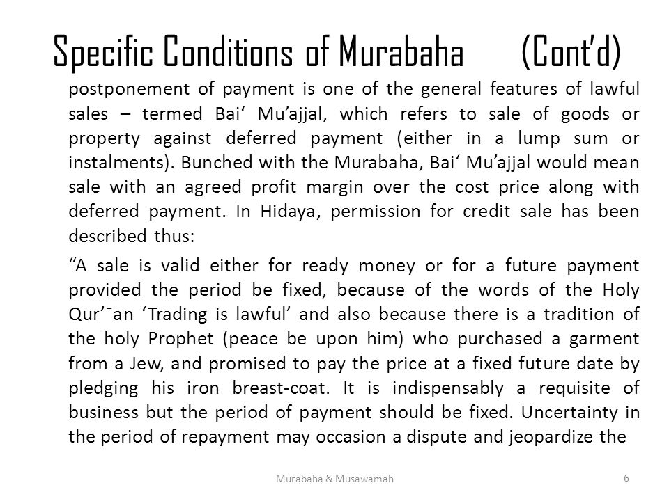 Specific Conditions of Murabaha(Cont'd) postponement of payment is one of the general features of lawful sales – termed Bai' Mu'ajjal, which refers to sale of goods or property against deferred payment (either in a lump sum or instalments).