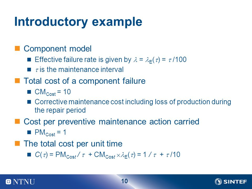 10 Introductory example Component model Effective failure rate is given by = E (  ) =  /100  is the maintenance interval Total cost of a component failure CM Cost = 10 Corrective maintenance cost including loss of production during the repair period Cost per preventive maintenance action carried PM Cost = 1 The total cost per unit time C(  ) = PM Cost /  + CM Cost  E (  ) = 1 /  +  /10