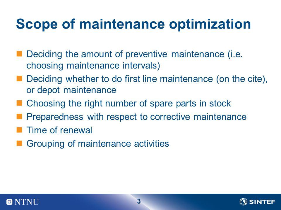 3 Scope of maintenance optimization Deciding the amount of preventive maintenance (i.e. choosing maintenance intervals) Deciding whether to do first l