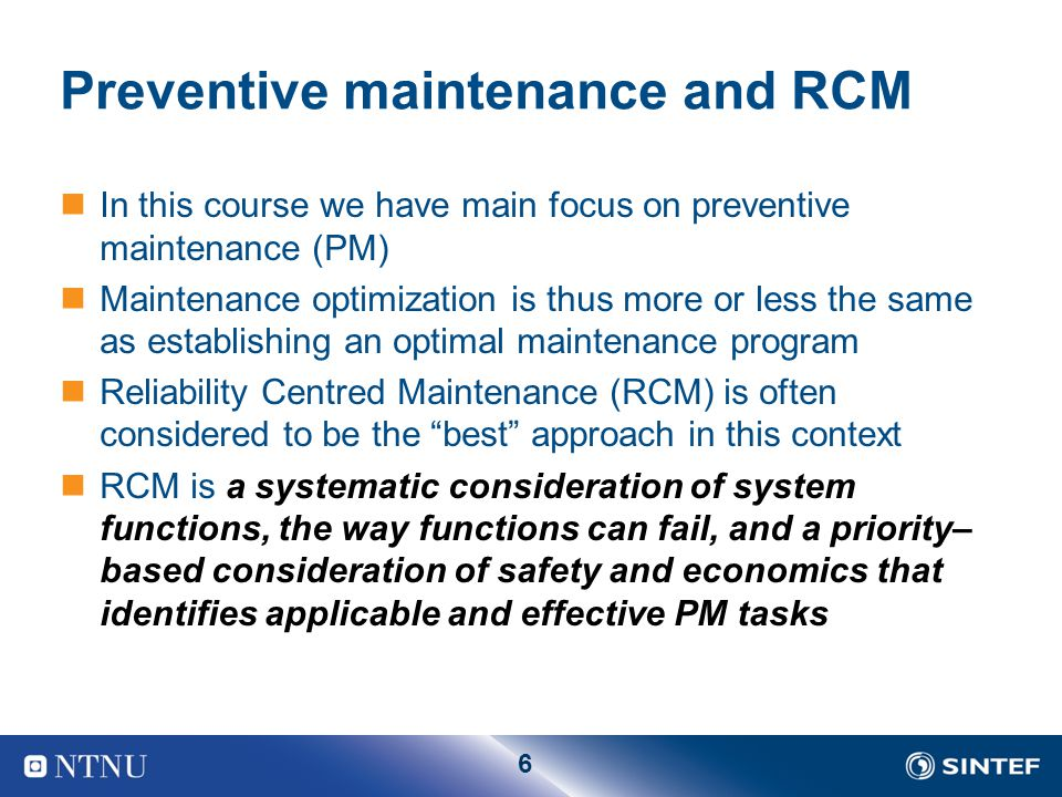 6 Preventive maintenance and RCM In this course we have main focus on preventive maintenance (PM) Maintenance optimization is thus more or less the sa