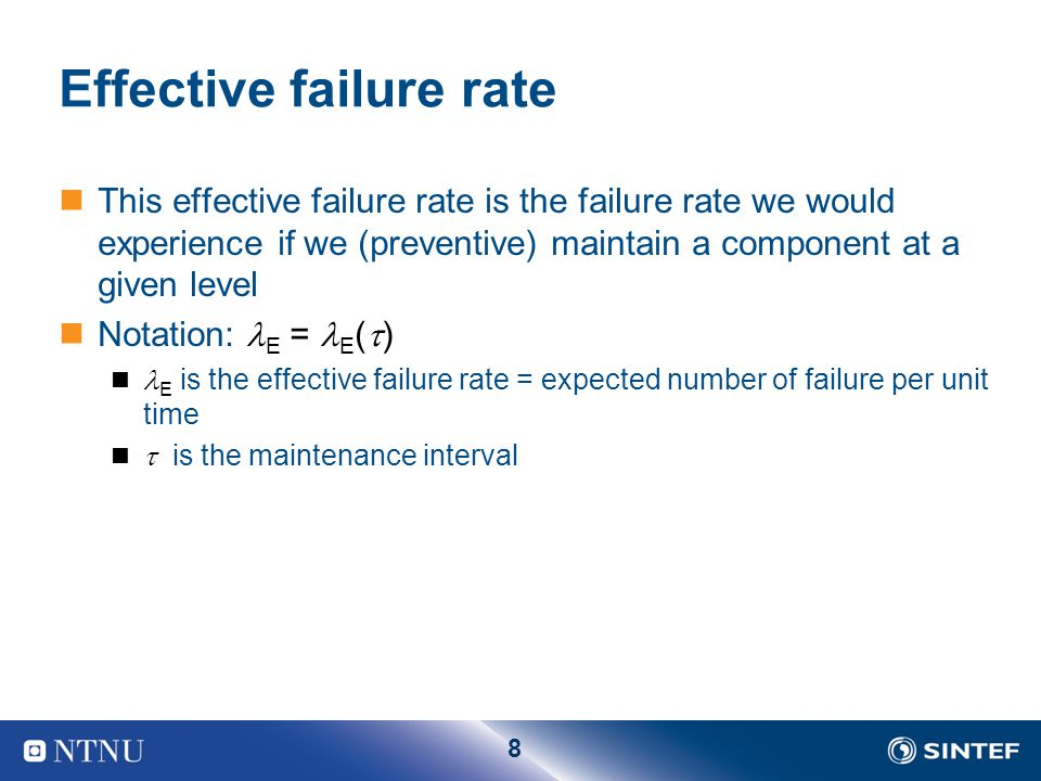 8 Effective failure rate This effective failure rate is the failure rate we would experience if we (preventive) maintain a component at a given level Notation: E = E (  ) E is the effective failure rate = expected number of failure per unit time  is the maintenance interval